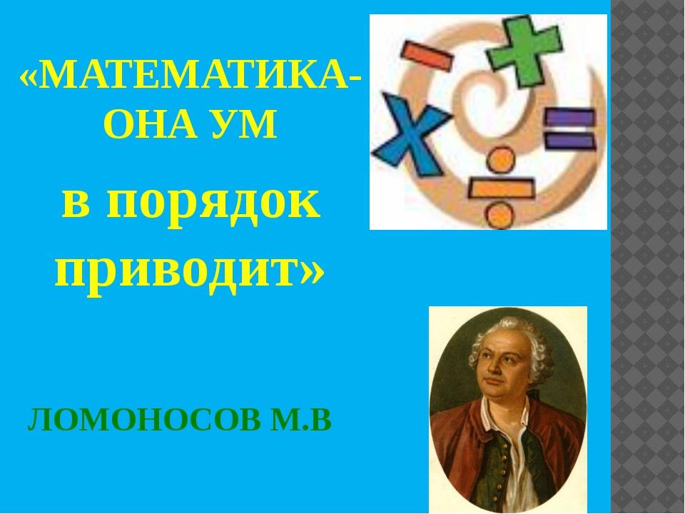 ЛОМОНОСОВ М.В «МАТЕМАТИКА-ОНА УМ в порядок приводит»