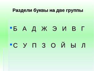 Раздели буквы на две группы Б А Д Ж Э И В Г С У П З О Й Ы Л