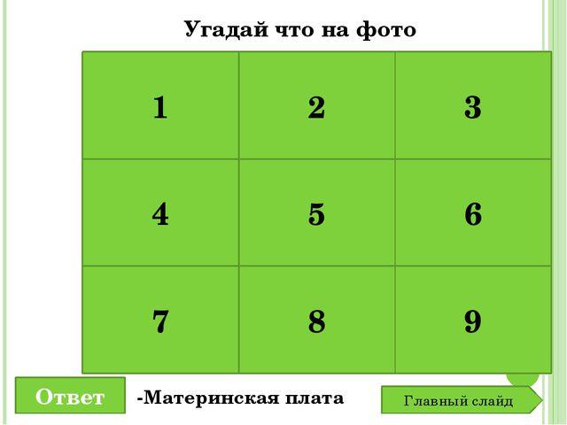 1 2 3 4 5 6 7 8 9 Угадай что на фото Ответ -Материнская плата Главный слайд