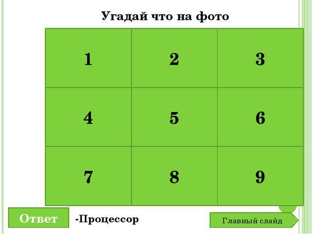 1 2 3 4 5 6 7 8 9 Угадай что на фото Ответ -Процессор Главный слайд