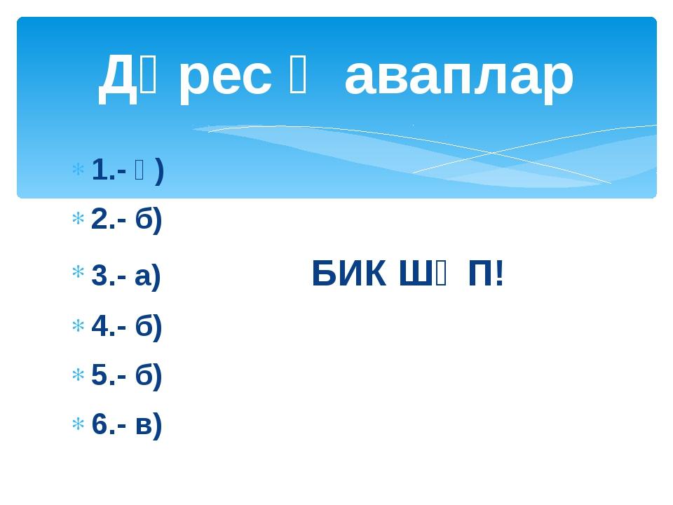 1.- ә) 2.- б) 3.- а) БИК ШӘП! 4.- б) 5.- б) 6.- в) Дөрес җаваплар