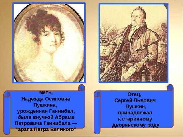 мать, Надежда Осиповна Пушкина, урожденная Ганнибал, была внучкой Абрама Пет...