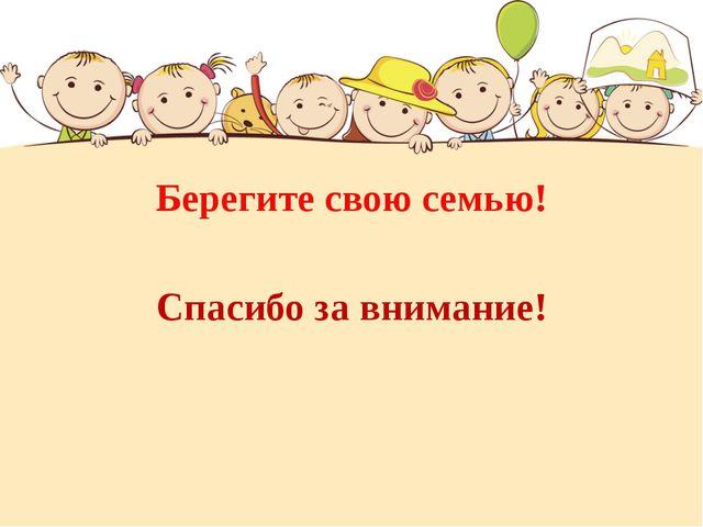 Берегите свою семью! Спасибо за внимание!