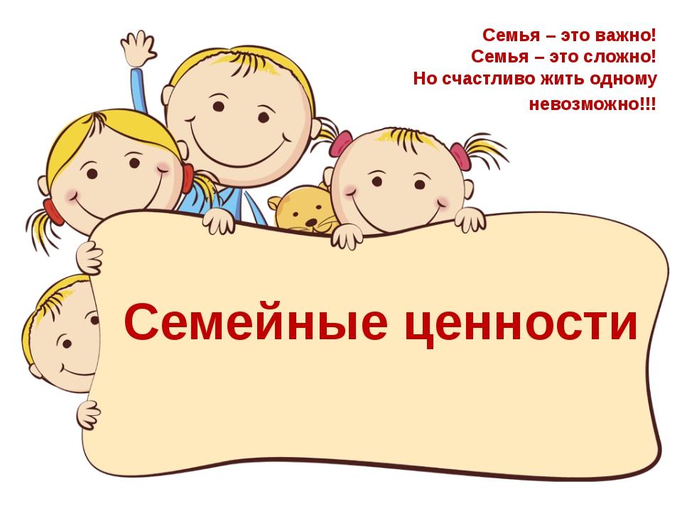 Семейные ценности Семья – это важно! Семья – это сложно! Но счастливо жить о...