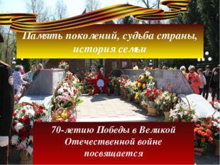 Память поколений, судьба страны, история семьи 70-летию Победы в Великой Отеч