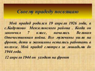 Мой прадед родился 19 апреля 1926 года, в с.Кадряково Мензелинского района .
