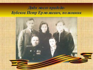 Дядя моего прадеда- Бубеков Петр Ермолаевич, полковник