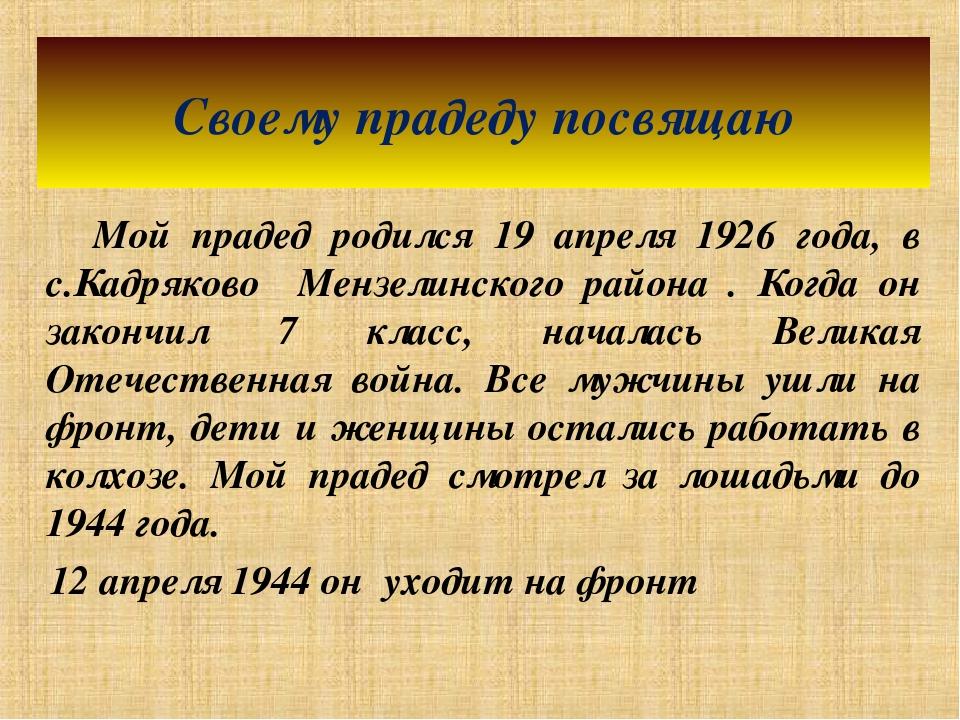 Мой прадед родился 19 апреля 1926 года, в с.Кадряково Мензелинского района ....