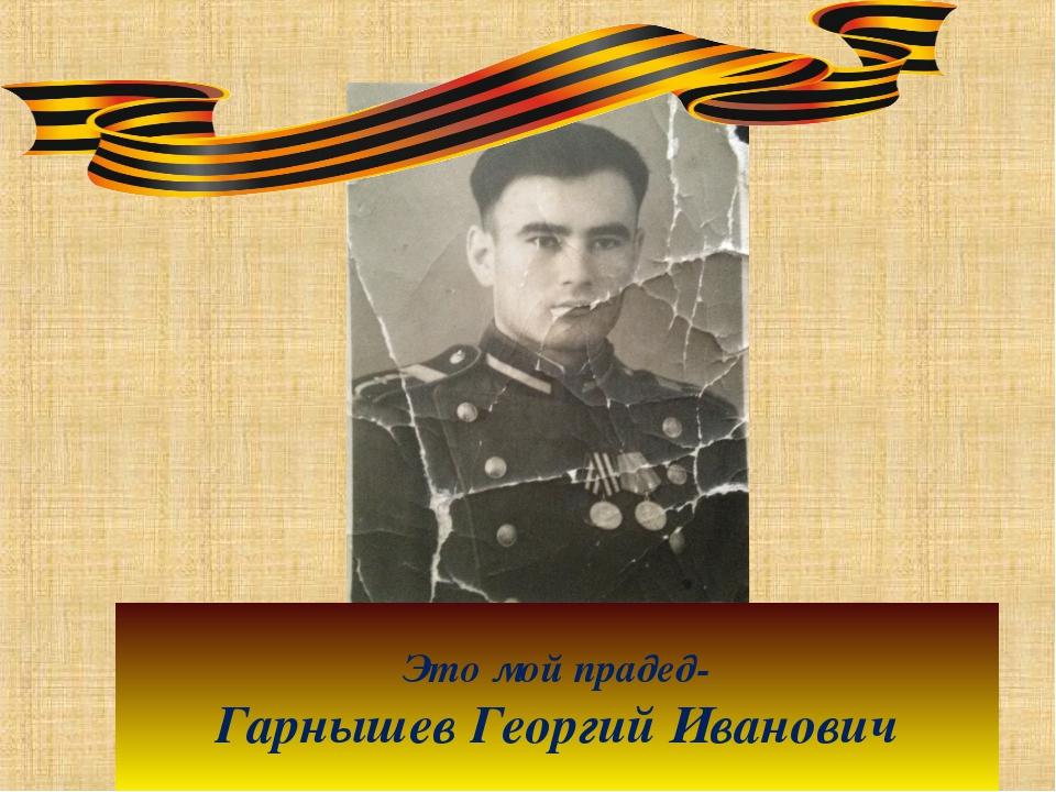 Это мой прадед- Гарнышев Георгий Иванович
