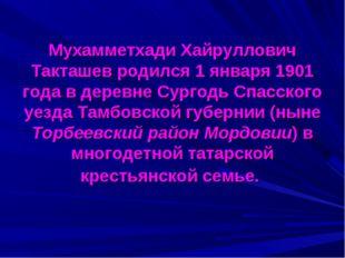 Мухамметхади Хайруллович Такташев родился 1 января 1901 года в деревне Сурго