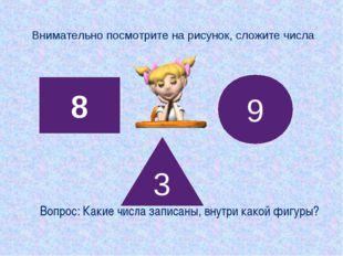 Внимательно посмотрите на рисунок, сложите числа 8 3 9 Вопрос: Какие числа за