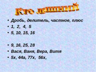 Дробь, делитель, частное, плюс 1, 2, 4, 5 5, 10, 15, 16 9, 16, 25, 28 Вася, В