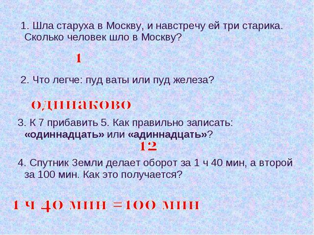 1. Шла старуха в Москву, и навстречу ей три старика. Сколько человек шло в М...