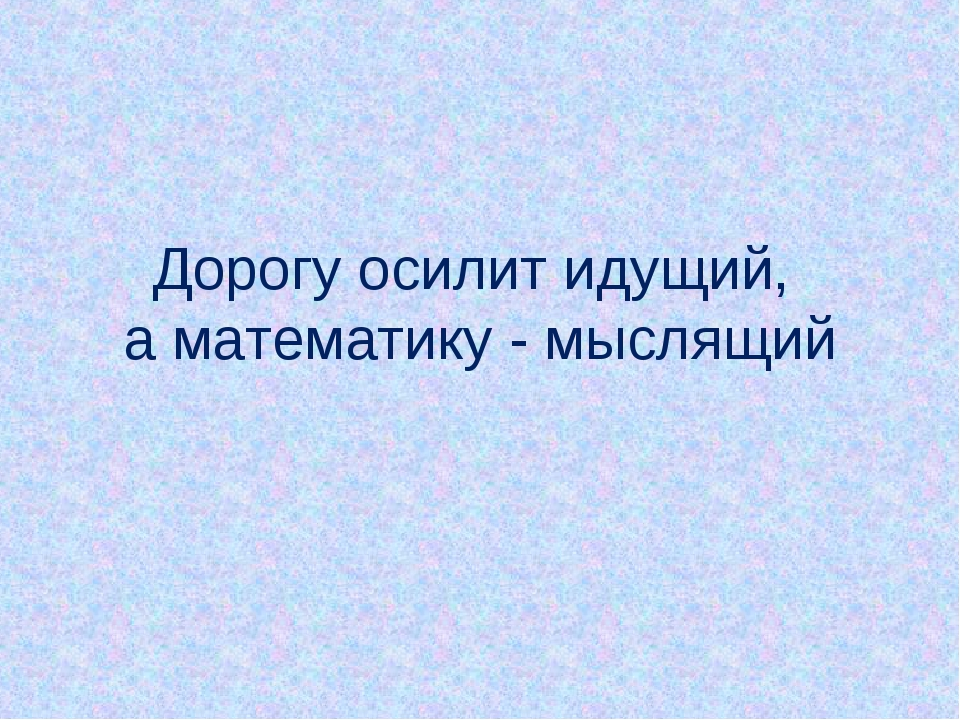 Дорогу осилит идущий, а математику - мыслящий