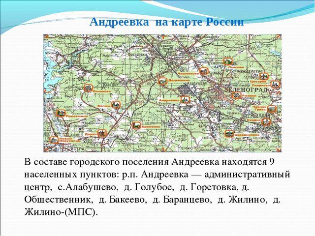 Андреевка на карте России В составe городского поселения Андреевка находятся...
