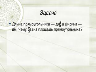 Задача Длина прямоугольника—дм, а ширина —  дм. Чему равна площадь прямоуг