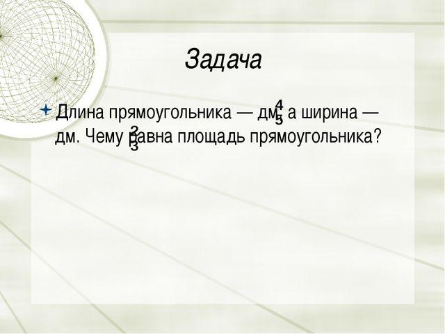 Задача Длина прямоугольника—дм, а ширина —  дм. Чему равна площадь прямоуг...
