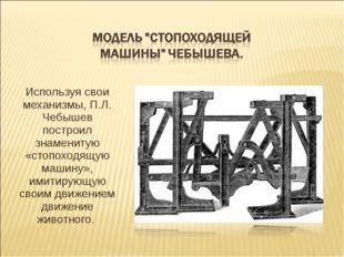 Используя свои механизмы, П.Л. Чебышев построил знаменитую «стопоходящую маши
