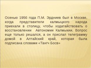 Осенью 1956 года П.М. Эрдниев был в Москве, когда представители калмыцкого на