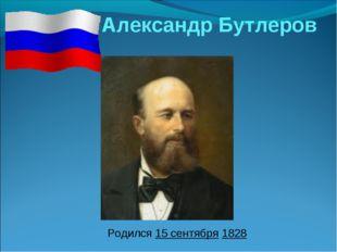 Александр Бутлеров  Родился 15 сентября 1828