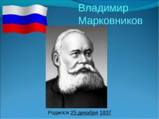 Родился 25 декабря 1837 Владимир Марковников