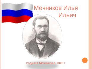 Родился Мечников в 1845 г Мечников Илья Ильич