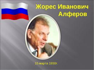 Жорес Иванович Алферов 15 марта 1930г.