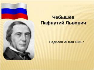 Чебышёв Пафнутий Львович Родился 26 мая 1821 г