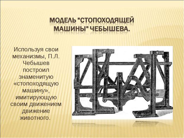 Используя свои механизмы, П.Л. Чебышев построил знаменитую «стопоходящую маши...