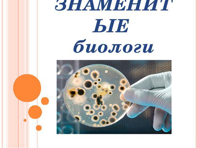 ЗНАМЕНИТЫЕ биологи