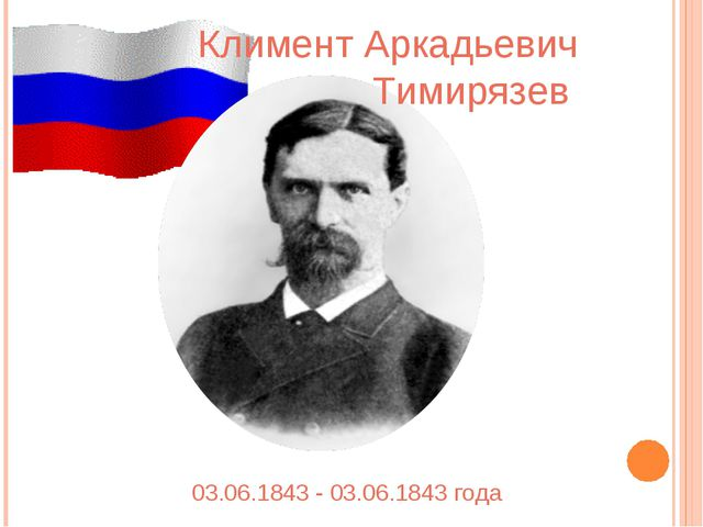 Климент Аркадьевич Тимирязев 03.06.1843 - 03.06.1843 года