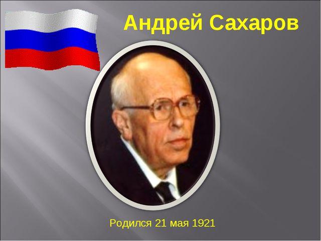 Андрей Сахаров Родился 21 мая 1921