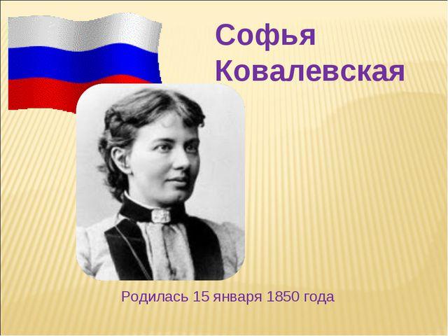 Софья Ковалевская Родилась 15 января 1850 года