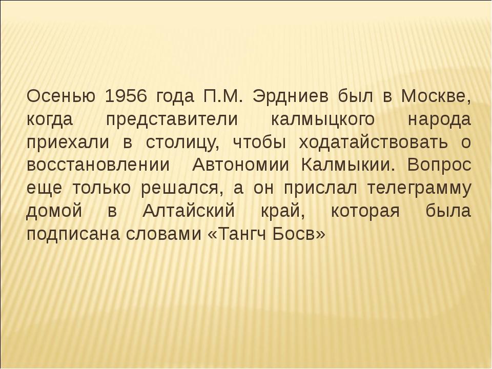 Осенью 1956 года П.М. Эрдниев был в Москве, когда представители калмыцкого на...