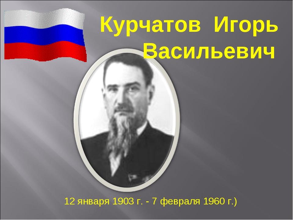 Курчатов Игорь Васильевич 12 января 1903 г. - 7 февраля 1960 г.)