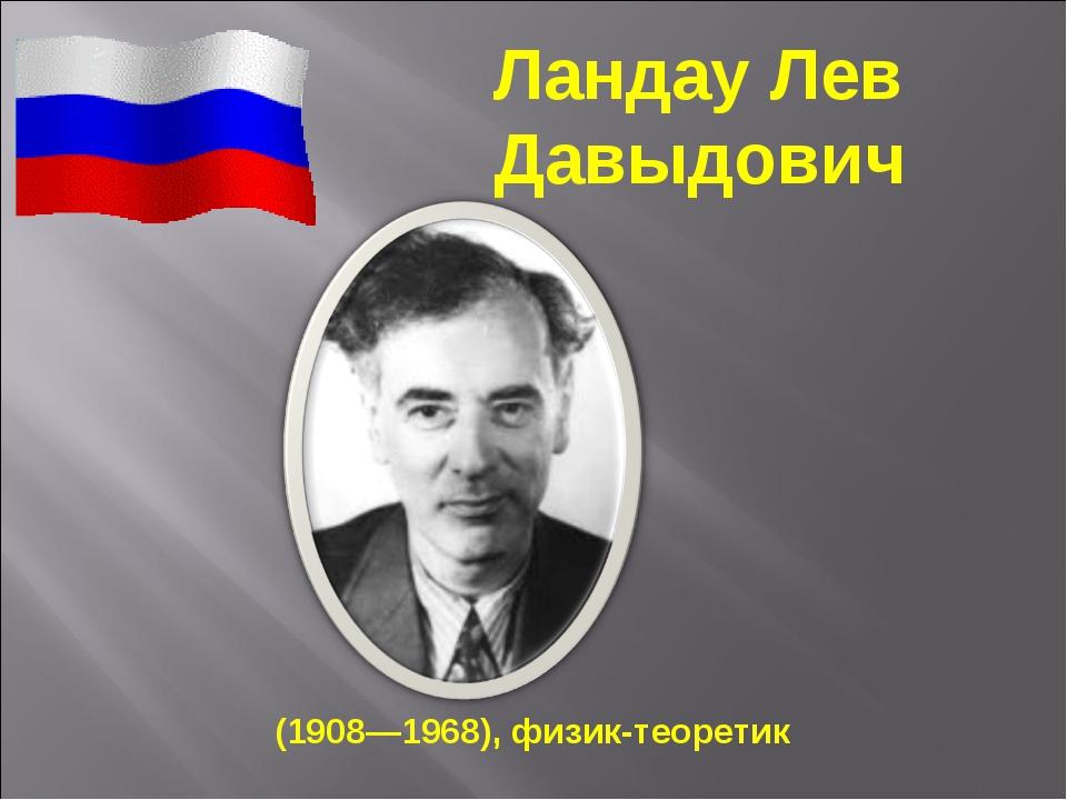 (1908—1968), физик-теоретик Ландау Лев Давыдович