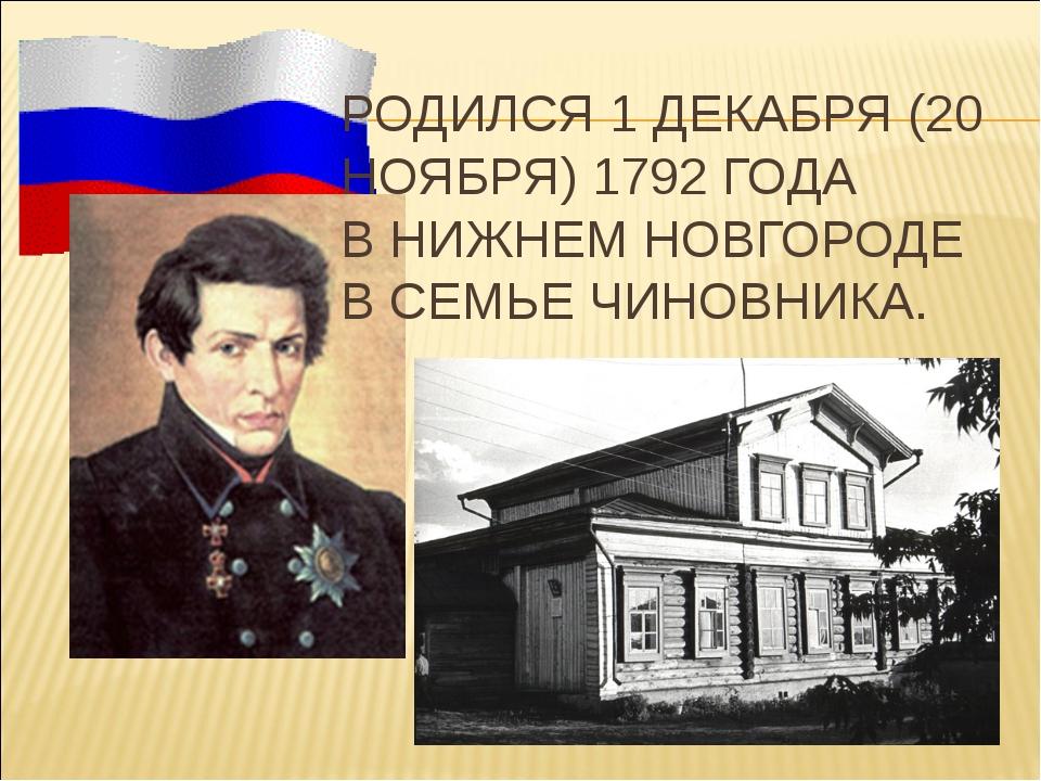 РОДИЛСЯ 1 ДЕКАБРЯ (20 НОЯБРЯ) 1792 ГОДА В НИЖНЕМ НОВГОРОДЕ В СЕМЬЕ ЧИНОВНИКА.