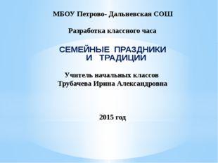 МБОУ Петрово- Дальневская СОШ Разработка классного часа СЕМЕЙНЫЕ ПРАЗДНИКИ И