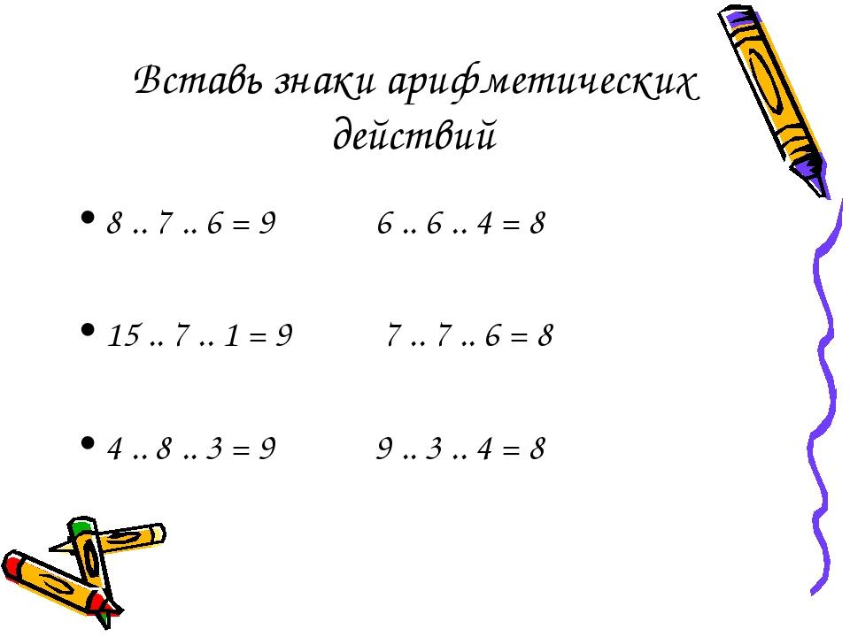 Вставь знаки арифметических действий 8 .. 7 .. 6 = 9 6 .. 6 .. 4 = 8 15 .. 7...