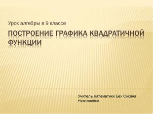 Урок алгебры в 9 классе Учитель математики Бех Оксана Николаевна