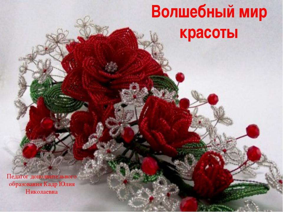 Волшебный мир красоты Педагог дополнительного образования Кадр Юлия Николаевн...