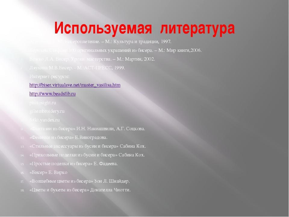 Используемая литература Аполозова Л.М. Бисероплетение. – М.: Культура и тради...
