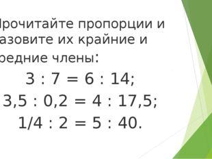 Прочитайте пропорции и назовите их крайние и средние члены: 3 : 7 = 6 : 14;