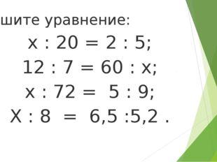 Решите уравнение: х : 20 = 2 : 5; 12 : 7 = 60 : х; х : 72 = 5 : 9; Х : 8 = 6