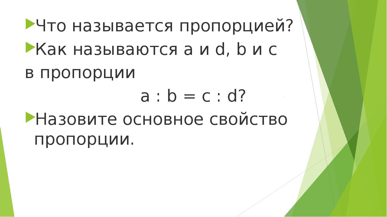 Что называется пропорцией? Как называются a и d, b и c в пропорции a : b = c...