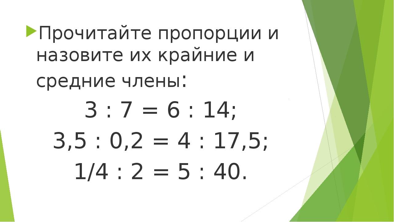 Прочитайте пропорции и назовите их крайние и средние члены: 3 : 7 = 6 : 14;...