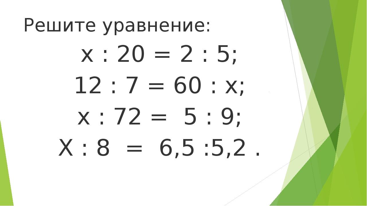 Решите уравнение: х : 20 = 2 : 5; 12 : 7 = 60 : х; х : 72 = 5 : 9; Х : 8 = 6...