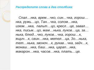 Распределите слова в два столбика: Спал…нка, врем…чко, син…чка, горош…нка, ру