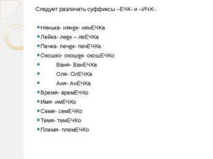 Следует различать суффиксы –ЕЧК- и –ИЧК-. Нянька- нянек- нянЕЧКа Лейка- леек