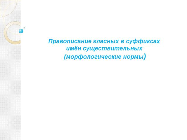 Правописание гласных в суффиксах имён существительных (морфологические нормы)